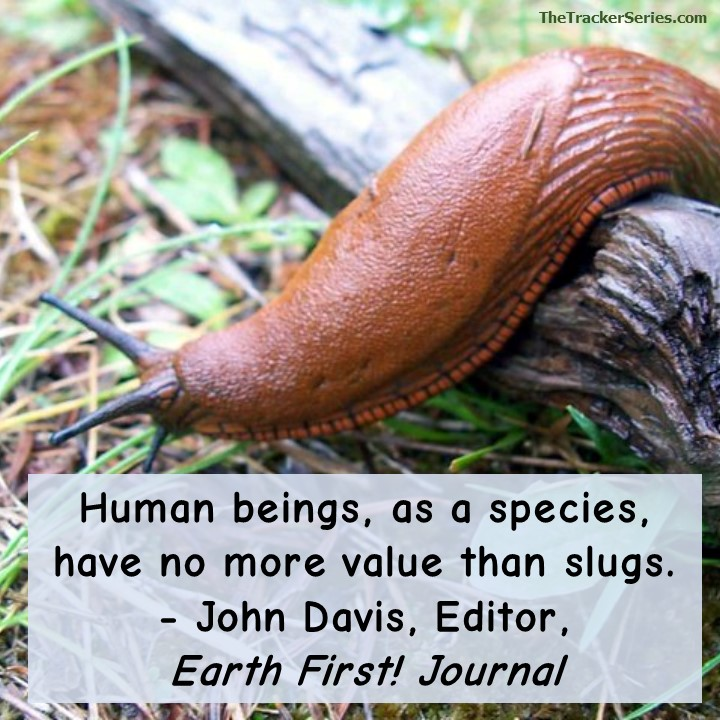 Human beings, as a species, have no more value than slugs. — John Davis, Editor, Earth First! Journal