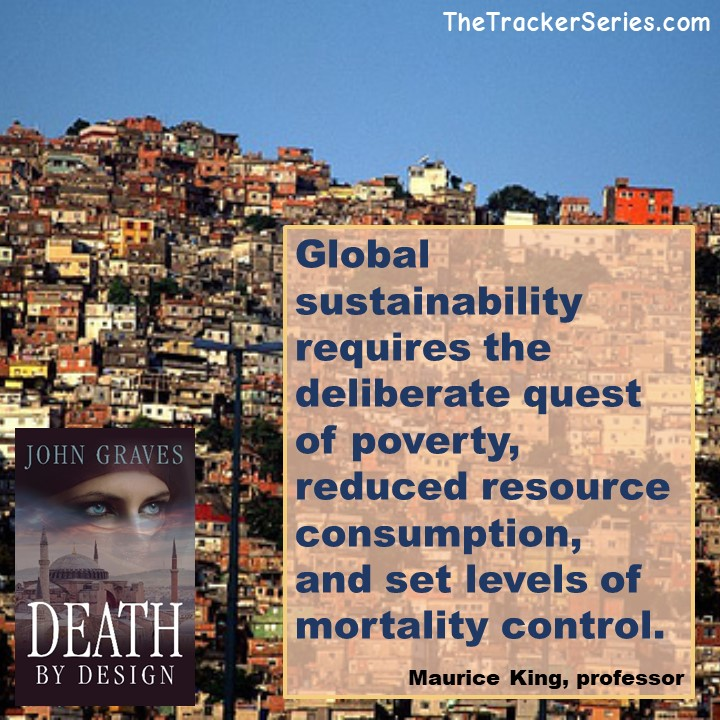Global sustainability requires the deliberate quest of poverty, reduced resource consumption, and set levels of mortality control. — Maurice King, professor