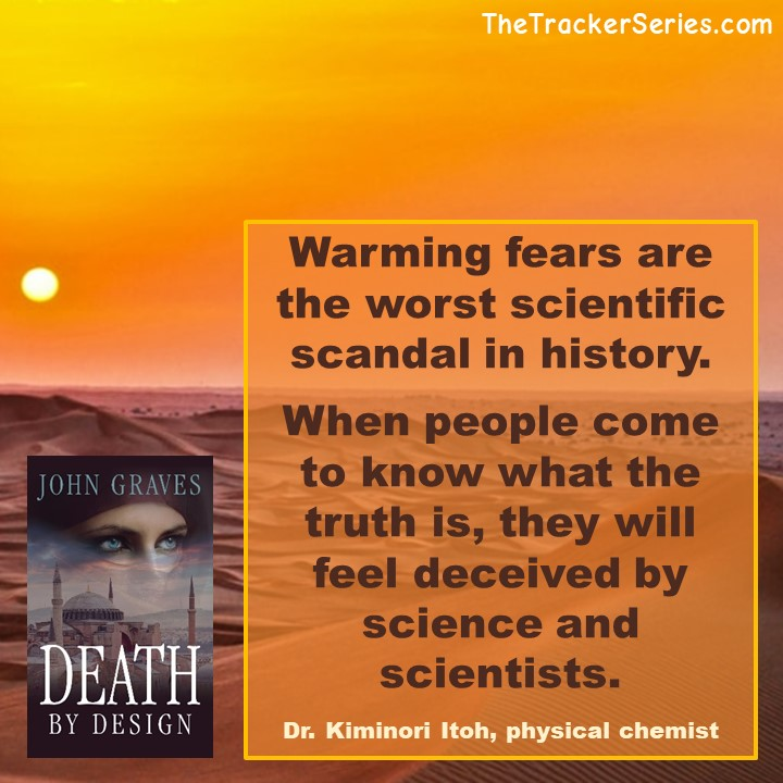 Climate Change Fears - Warming fears are the worst scientific scandal in history. When people come to know what the truth is, they will feel deceived by science and scientists. — Dr. Kiminori Itoh, physical chemist