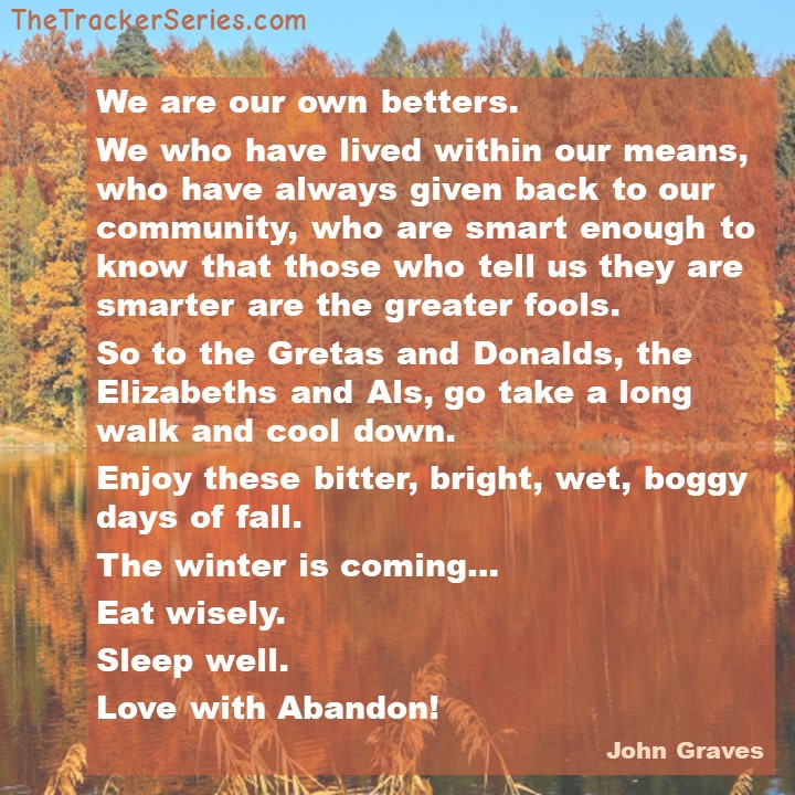 John Graves on Enjoying the Fall: Enjoy these bitter, bright, wet, boggy days of fall. The winter is coming… Eat wisely.Sleep well.Love with Abandon!