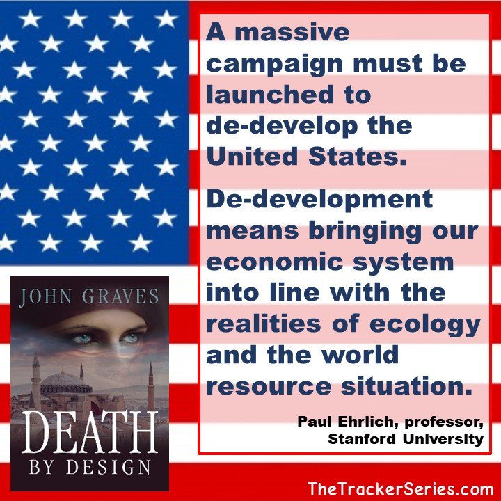 A massive campaign must be launched to de-develop the United States. De-development means bringing our economic system into line with the realities of ecology and the world resource situation. — Paul Ehrlich, author of The Population Bomb